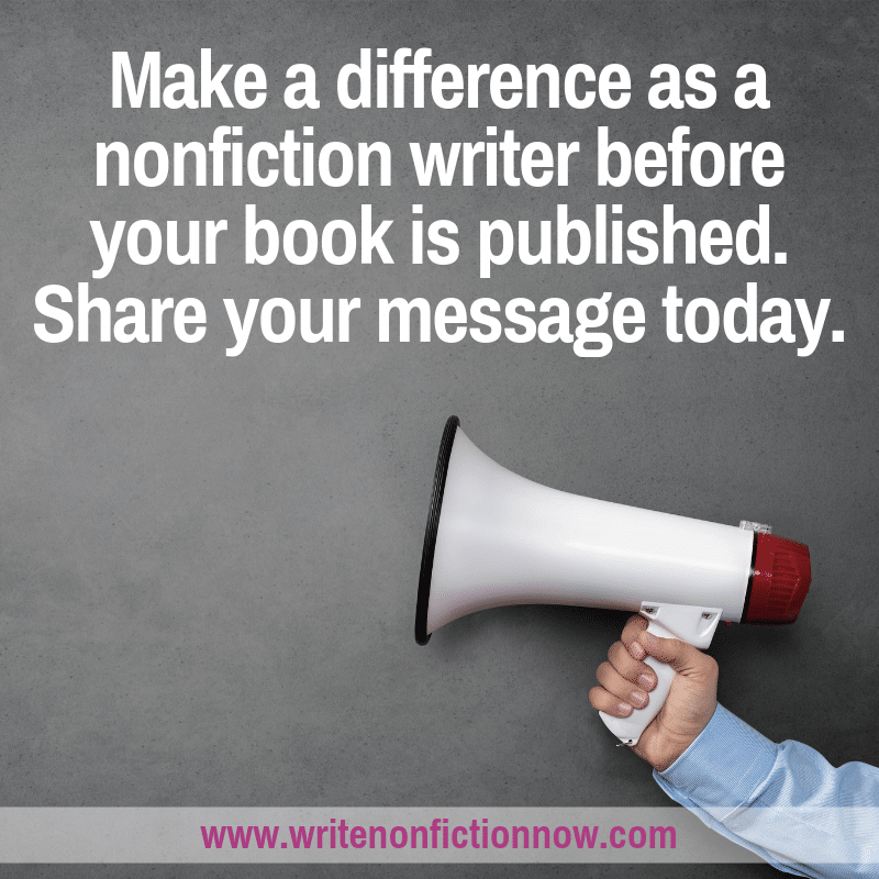 Don't wait until your book is published to make a difference as a nonfiction writer. Share you message now.