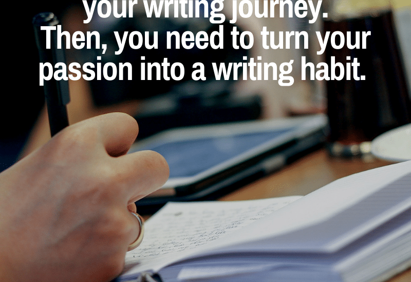 Writing starts with passion and continues with a writing habit